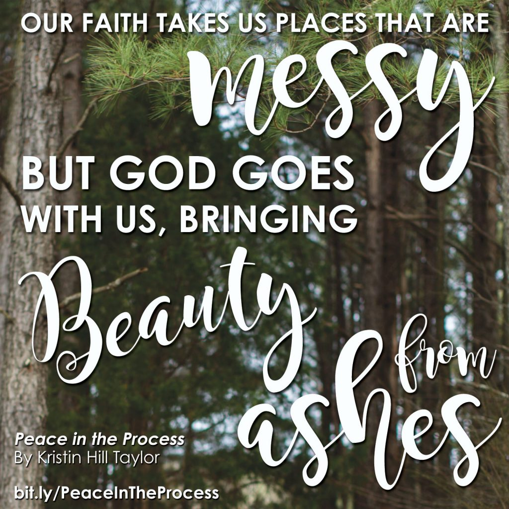 Our faith takes us places that are messy, but God goes with us, bringing beauty from ashes. - Kristin Hill Taylor, Peace in the Process