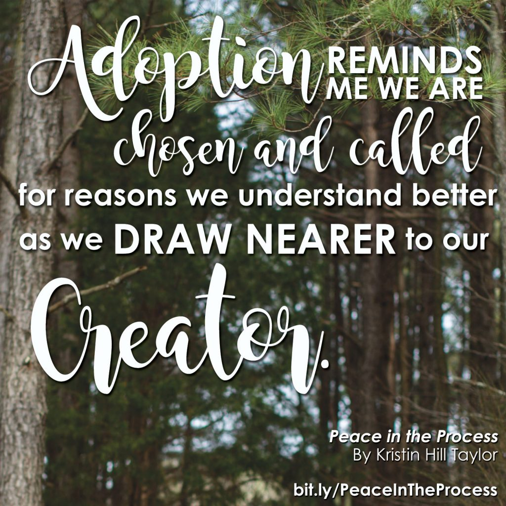 Adoption reminds me we are chosen and called for reasons we understand better as we draw nearer to our Creator.  - Kristin Hill Taylor, Peace in the Process