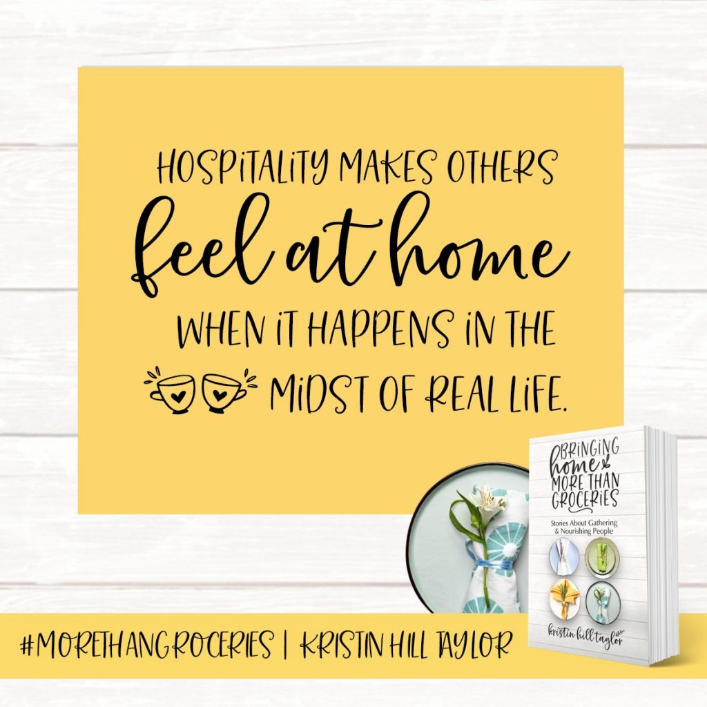 Hospitality makes others feel at home when it happens in the midst of real life. - Kristin Hill Taylor, Bringing Home More Than Groceries #morethangroceries