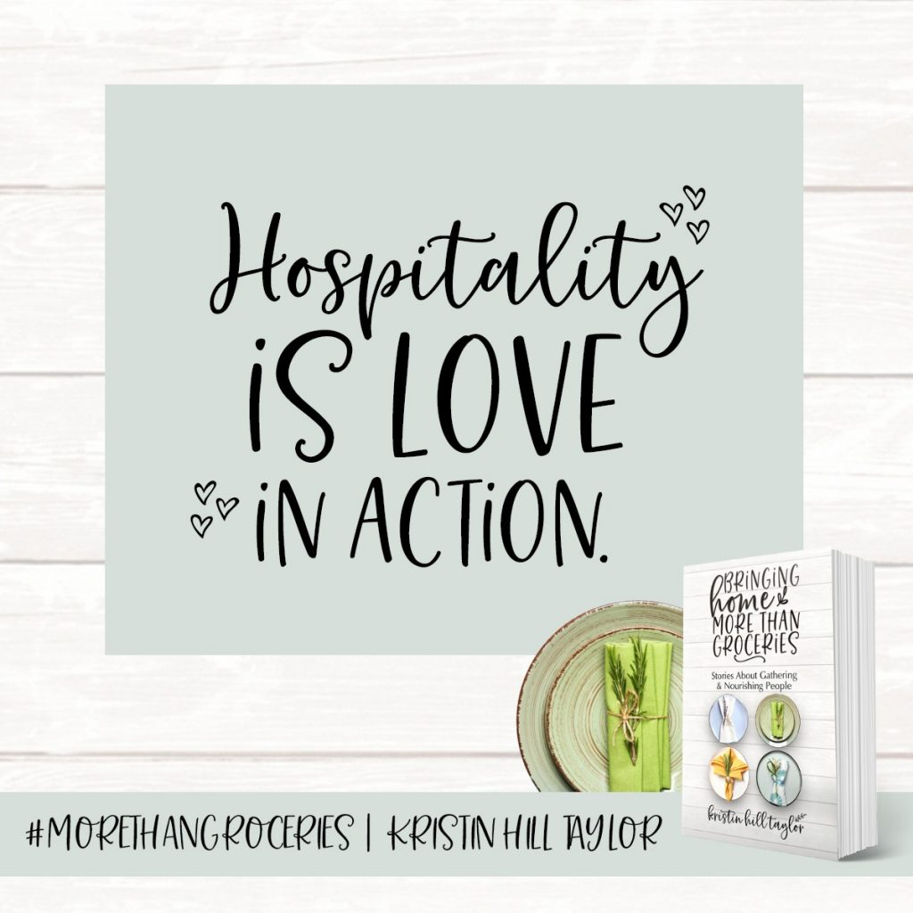 Hospitality is love in action. - Kristin Hill Taylor, Bringing Home More Than Groceries #morethangroceries