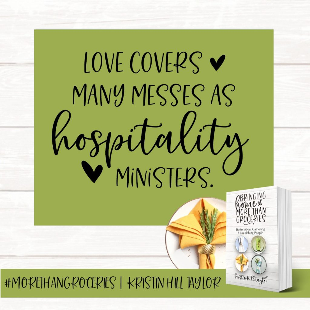 Love covers many messes as hospitality ministers. - Kristin Hill Taylor, Bringing Home More Than Groceries #morethangroceries
