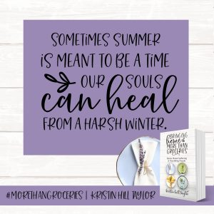 Sometimes summer is meant to be a time our souls can heal from a harsh winter. - Kristin Hill Taylor, Bringing Home More Than Groceries #morethangroceries